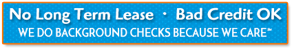 No Long Term Lease | Bad Credit Ok | We Do Background Checks Because We Care